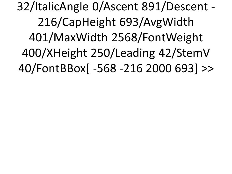 <</Type/FontDescriptor/FontName/Times#20New#20Roman/Flags 32/ItalicAngle 0/Ascent 891/Descent -216/CapHeight 693/AvgWidth 401/MaxWidth 2568/FontWeight 400/XHeight 250/Leading 42/StemV 40/FontBBox[ -568 -216 2000 693] >>